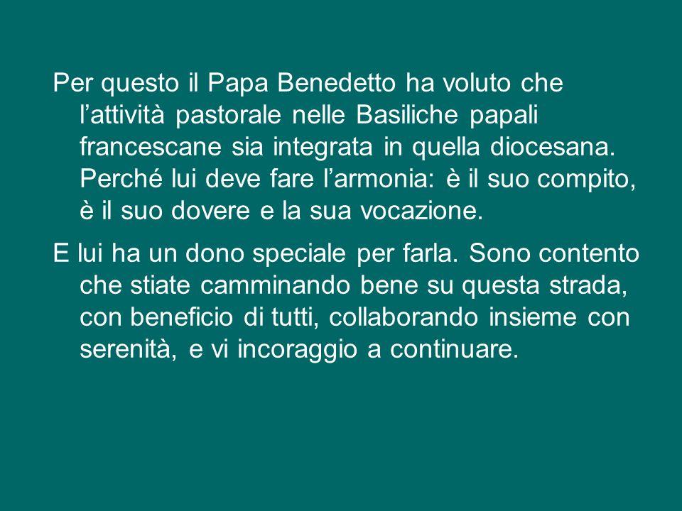 Per questo il Papa Benedetto ha voluto che l'attività pastorale nelle Basiliche papali francescane sia integrata in quella diocesana.