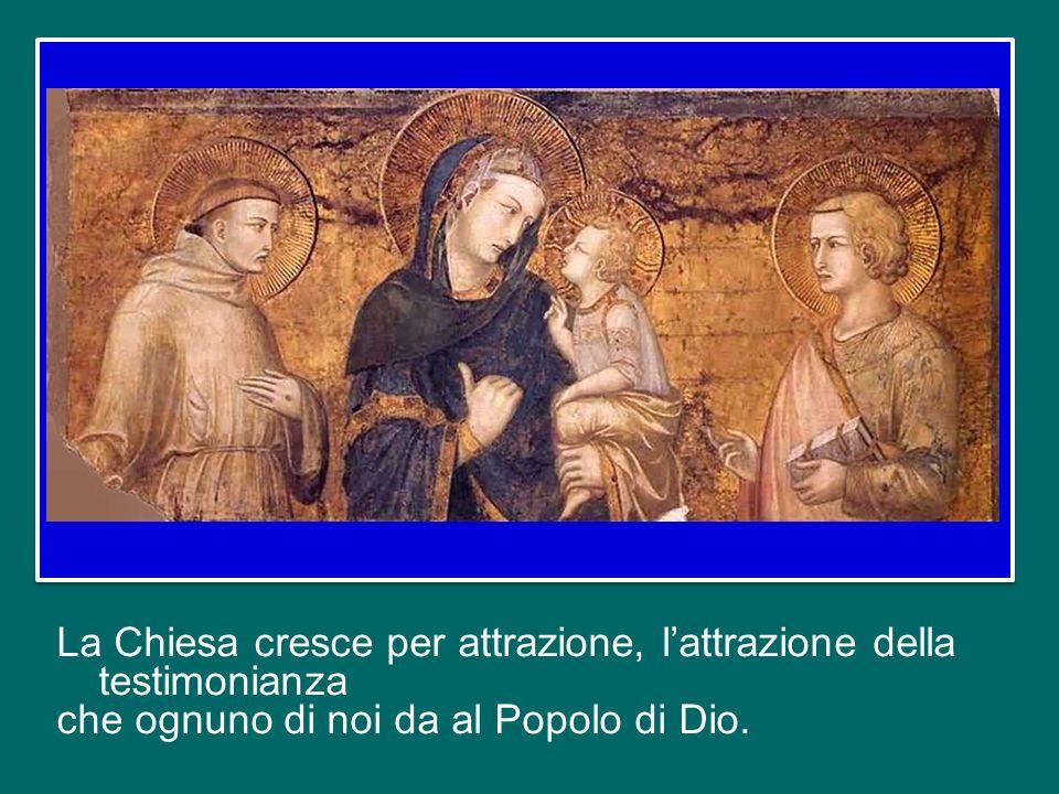 La Chiesa cresce per attrazione, l'attrazione della testimonianza che ognuno di noi da al Popolo di Dio.