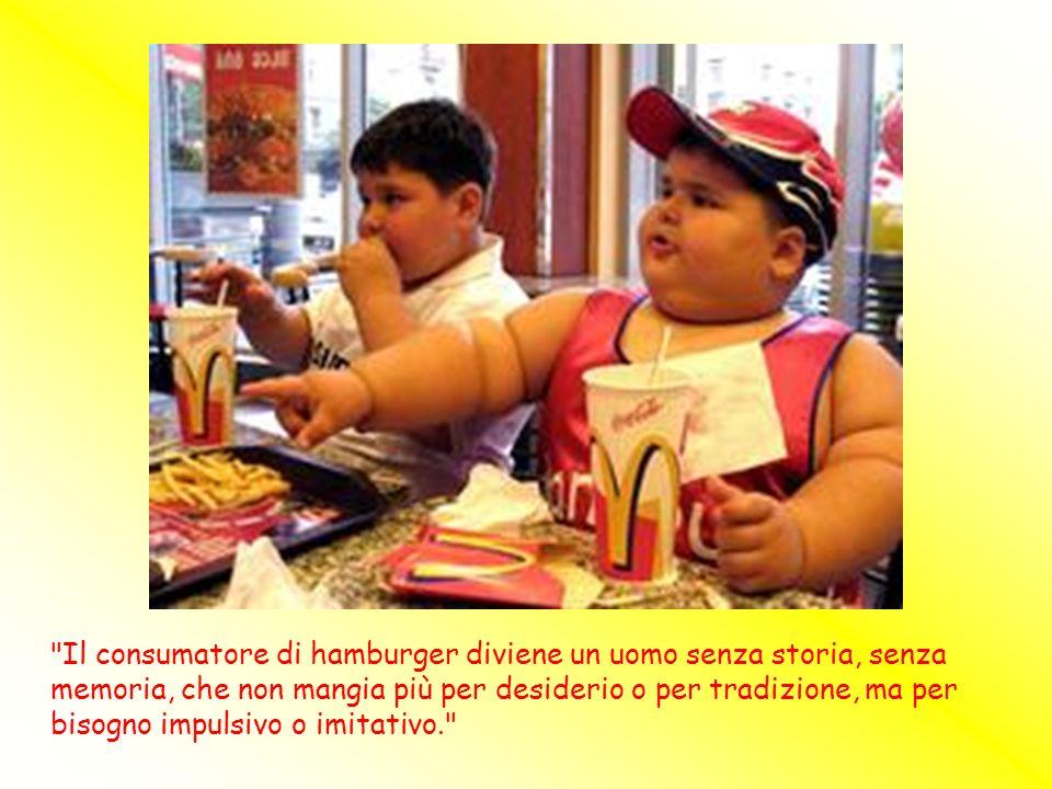 Il consumatore di hamburger diviene un uomo senza storia, senza memoria, che non mangia più per desiderio o per tradizione, ma per bisogno impulsivo o imitativo.