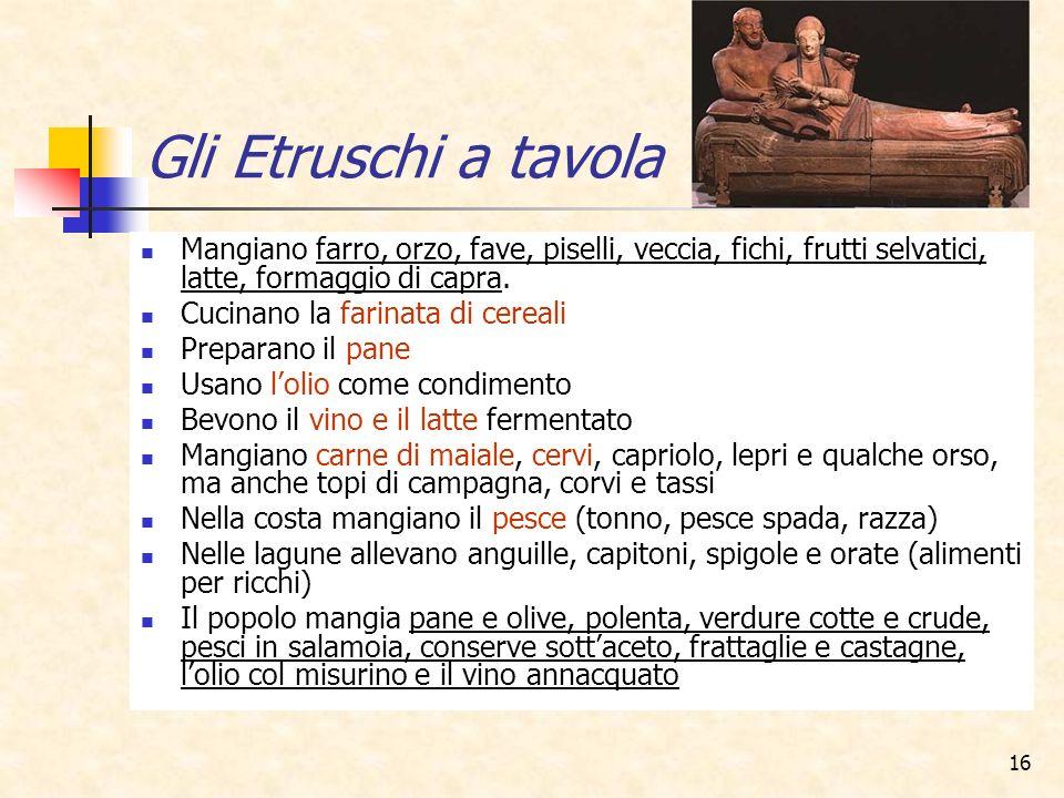 Gli Etruschi a tavola Mangiano farro, orzo, fave, piselli, veccia, fichi, frutti selvatici, latte, formaggio di capra.