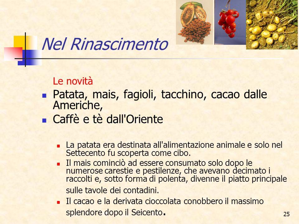 Nel Rinascimento Le novità. Patata, mais, fagioli, tacchino, cacao dalle Americhe, Caffè e tè dall Oriente.