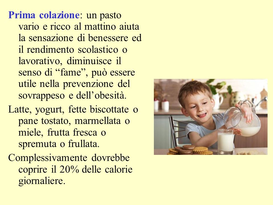 Prima colazione: un pasto vario e ricco al mattino aiuta la sensazione di benessere ed il rendimento scolastico o lavorativo, diminuisce il senso di fame , può essere utile nella prevenzione del sovrappeso e dell'obesità.