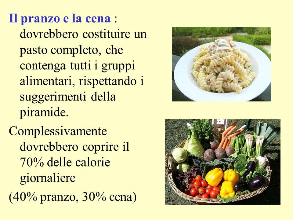 Il pranzo e la cena : dovrebbero costituire un pasto completo, che contenga tutti i gruppi alimentari, rispettando i suggerimenti della piramide.