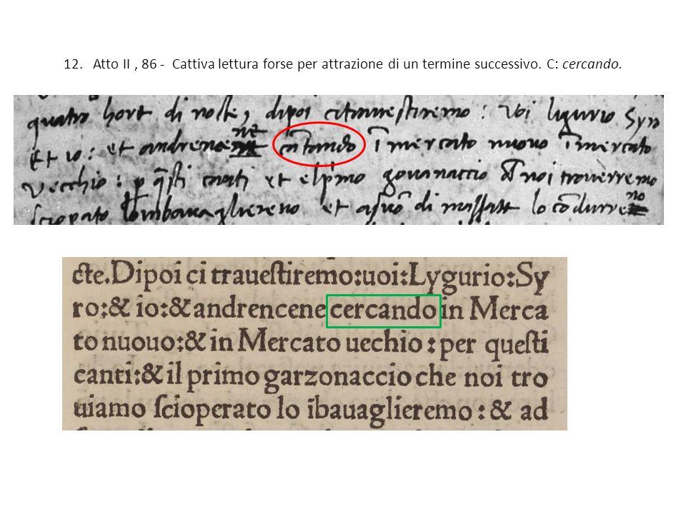12. Atto II , 86 - Cattiva lettura forse per attrazione di un termine successivo. C: cercando.