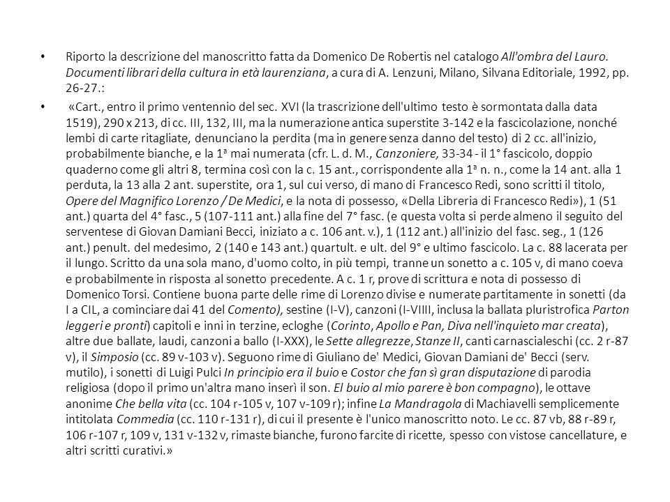 Riporto la descrizione del manoscritto fatta da Domenico De Robertis nel catalogo All ombra del Lauro. Documenti librari della cultura in età laurenziana, a cura di A. Lenzuni, Milano, Silvana Editoriale, 1992, pp. 26-27.: