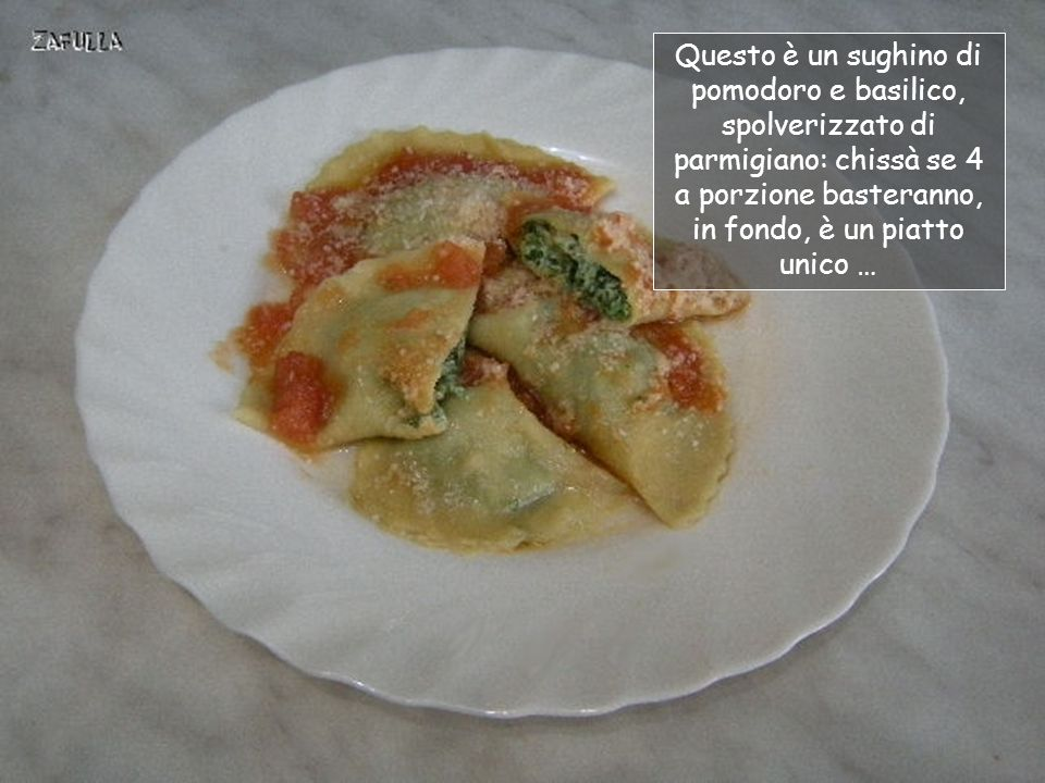 Questo è un sughino di pomodoro e basilico, spolverizzato di parmigiano: chissà se 4 a porzione basteranno, in fondo, è un piatto unico …