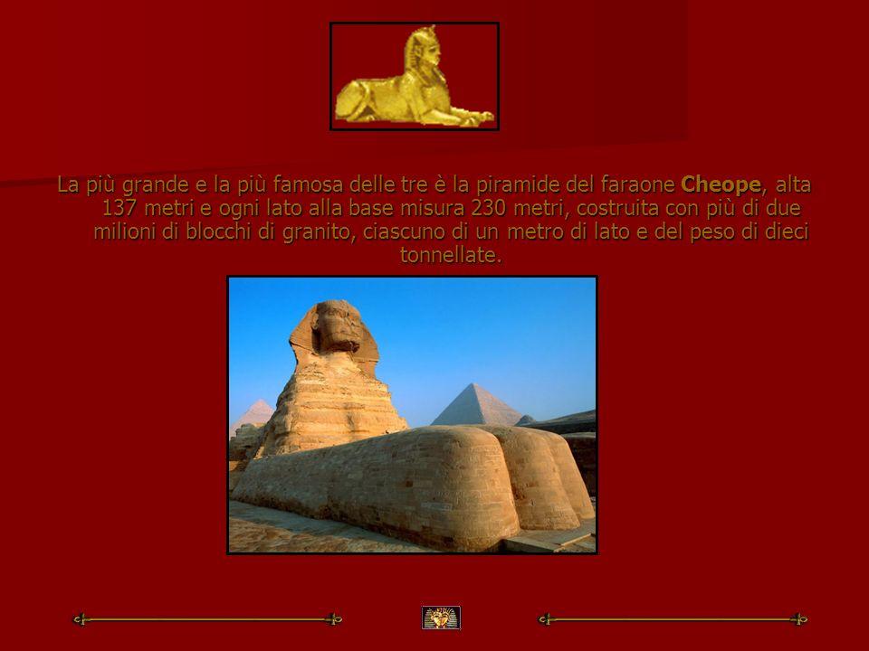 La più grande e la più famosa delle tre è la piramide del faraone Cheope, alta 137 metri e ogni lato alla base misura 230 metri, costruita con più di due milioni di blocchi di granito, ciascuno di un metro di lato e del peso di dieci tonnellate.