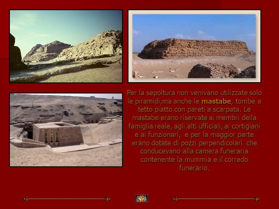 Per la sepoltura non venivano utilizzate solo le piramidi,ma anche le mastabe, tombe a tetto piatto con pareti a scarpata.