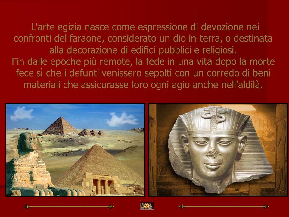 L arte egizia nasce come espressione di devozione nei confronti del faraone, considerato un dio in terra, o destinata alla decorazione di edifici pubblici e religiosi.