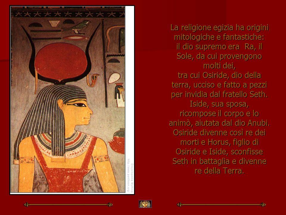 La religione egizia ha origini mitologiche e fantastiche: il dio supremo era Ra, il Sole, da cui provengono molti dei, tra cui Osiride, dio della terra, ucciso e fatto a pezzi per invidia dal fratello Seth.