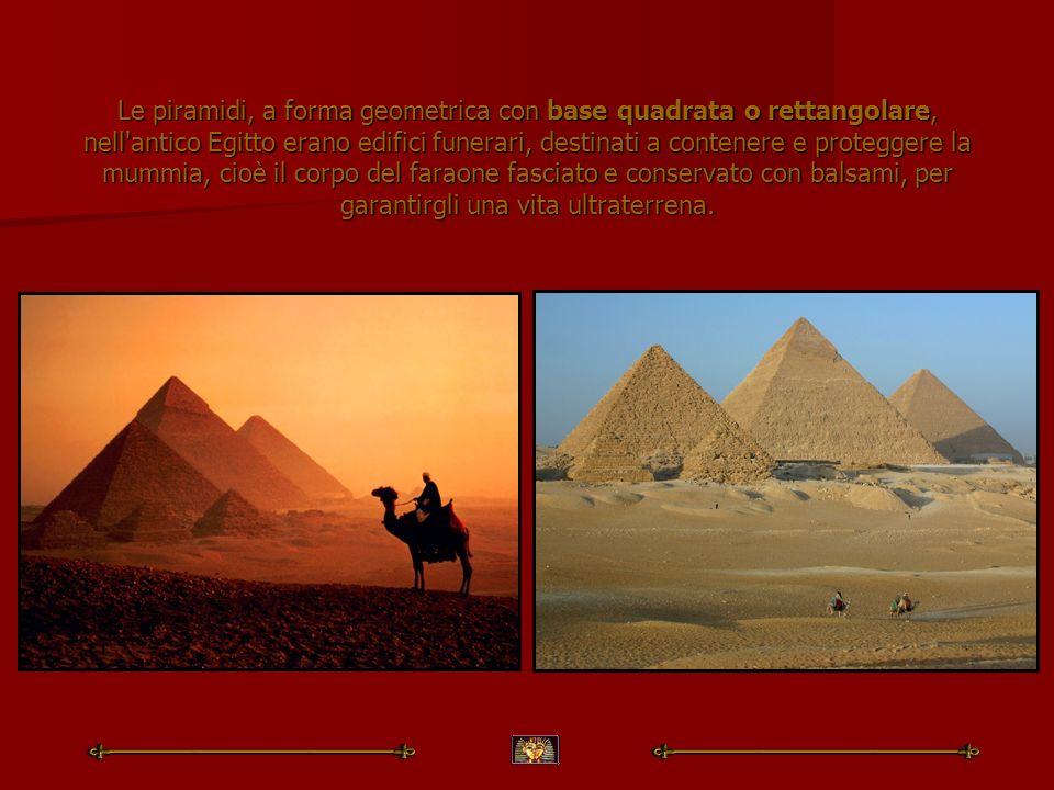 Le piramidi, a forma geometrica con base quadrata o rettangolare, nell antico Egitto erano edifici funerari, destinati a contenere e proteggere la mummia, cioè il corpo del faraone fasciato e conservato con balsami, per garantirgli una vita ultraterrena.