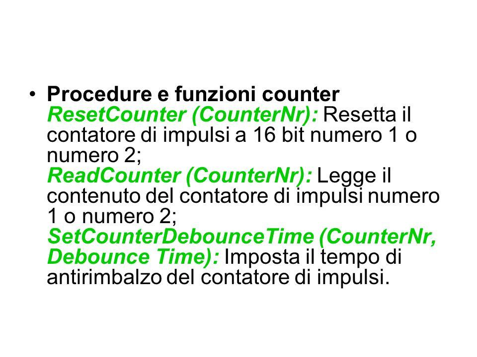 Procedure e funzioni counter ResetCounter (CounterNr): Resetta il contatore di impulsi a 16 bit numero 1 o numero 2; ReadCounter (CounterNr): Legge il contenuto del contatore di impulsi numero 1 o numero 2; SetCounterDebounceTime (CounterNr, Debounce Time): Imposta il tempo di antirimbalzo del contatore di impulsi.
