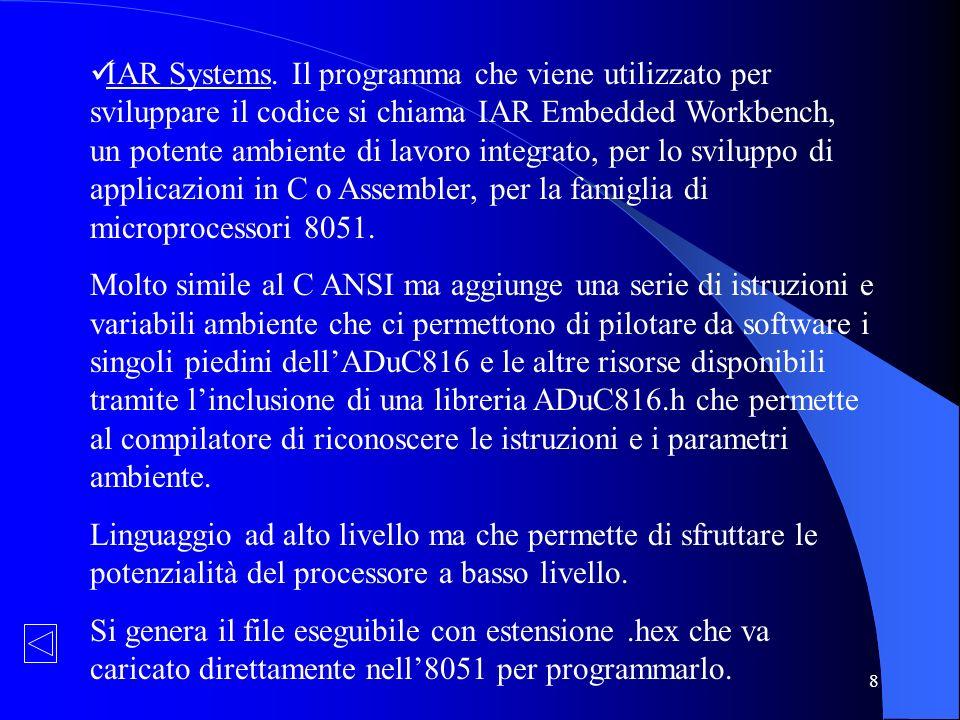 IAR Systems. Il programma che viene utilizzato per sviluppare il codice si chiama IAR Embedded Workbench, un potente ambiente di lavoro integrato, per lo sviluppo di applicazioni in C o Assembler, per la famiglia di microprocessori 8051.