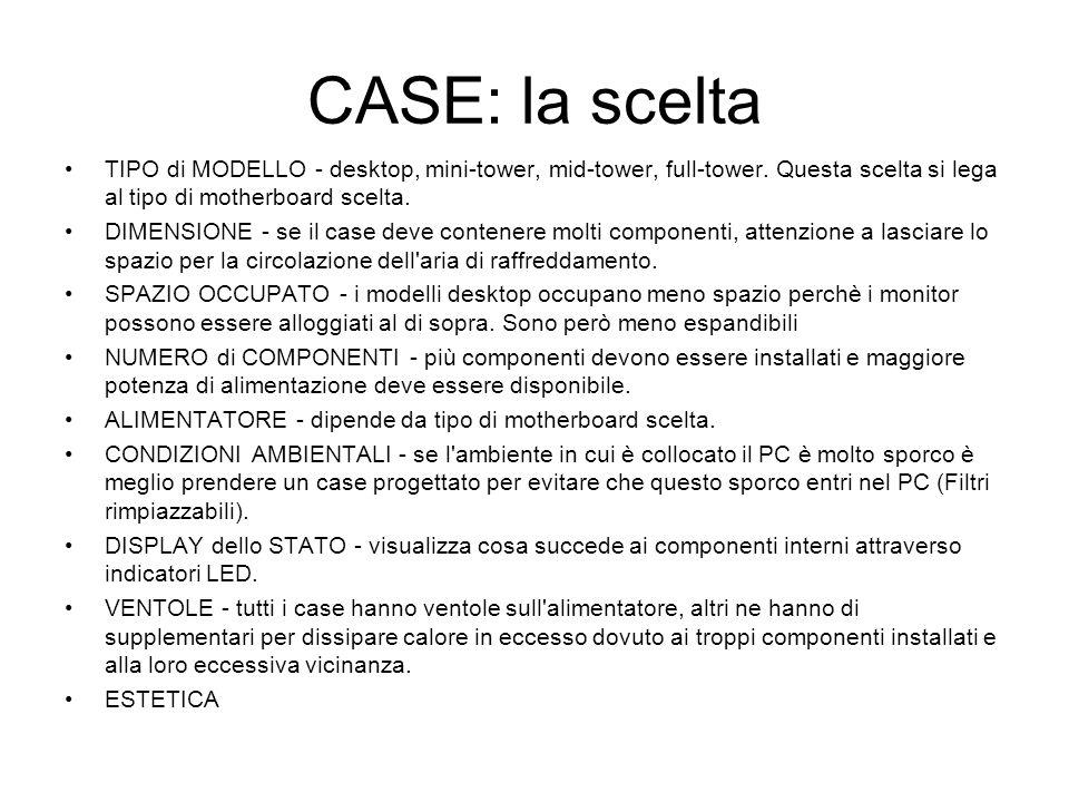CASE: la sceltaTIPO di MODELLO - desktop, mini-tower, mid-tower, full-tower. Questa scelta si lega al tipo di motherboard scelta.