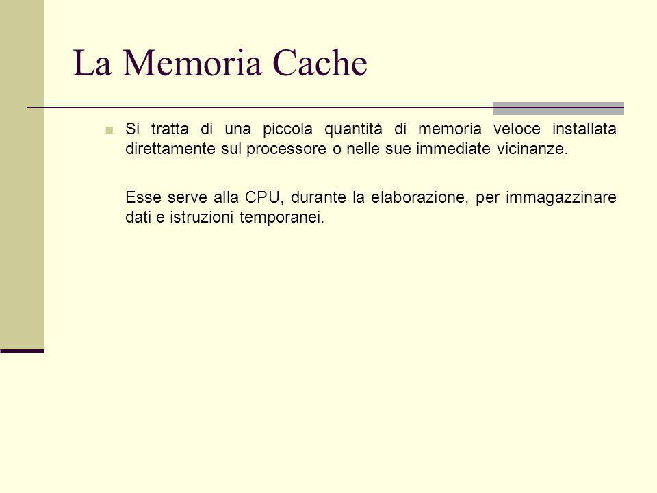 La Memoria Cache Si tratta di una piccola quantità di memoria veloce installata direttamente sul processore o nelle sue immediate vicinanze.