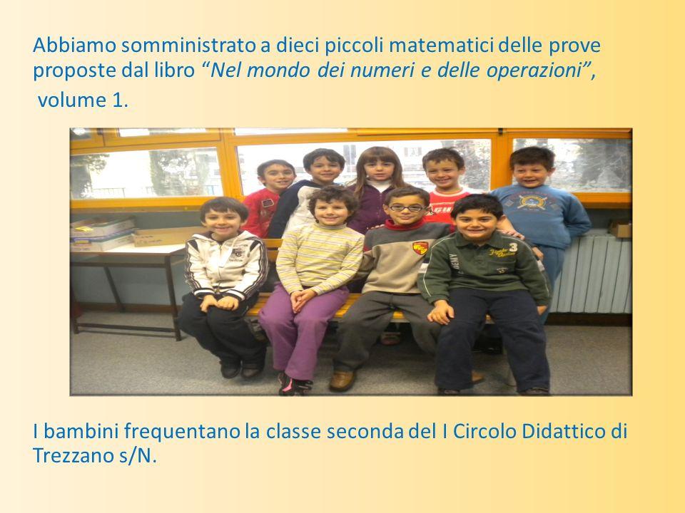 Abbiamo somministrato a dieci piccoli matematici delle prove proposte dal libro Nel mondo dei numeri e delle operazioni , volume 1.