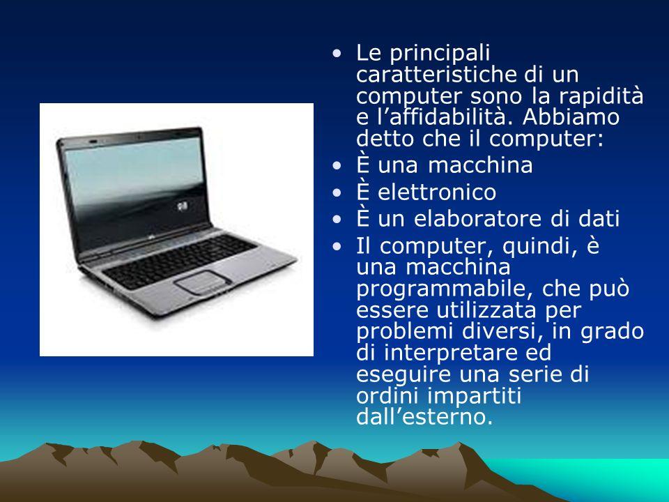 Le principali caratteristiche di un computer sono la rapidità e l'affidabilità. Abbiamo detto che il computer: