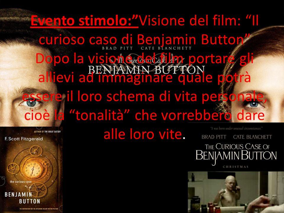 Evento stimolo: Visione del film: Il curioso caso di Benjamin Button Dopo la visione del film portare gli allievi ad immaginare quale potrà essere il loro schema di vita personale, cioè la tonalità che vorrebbero dare alle loro vite.
