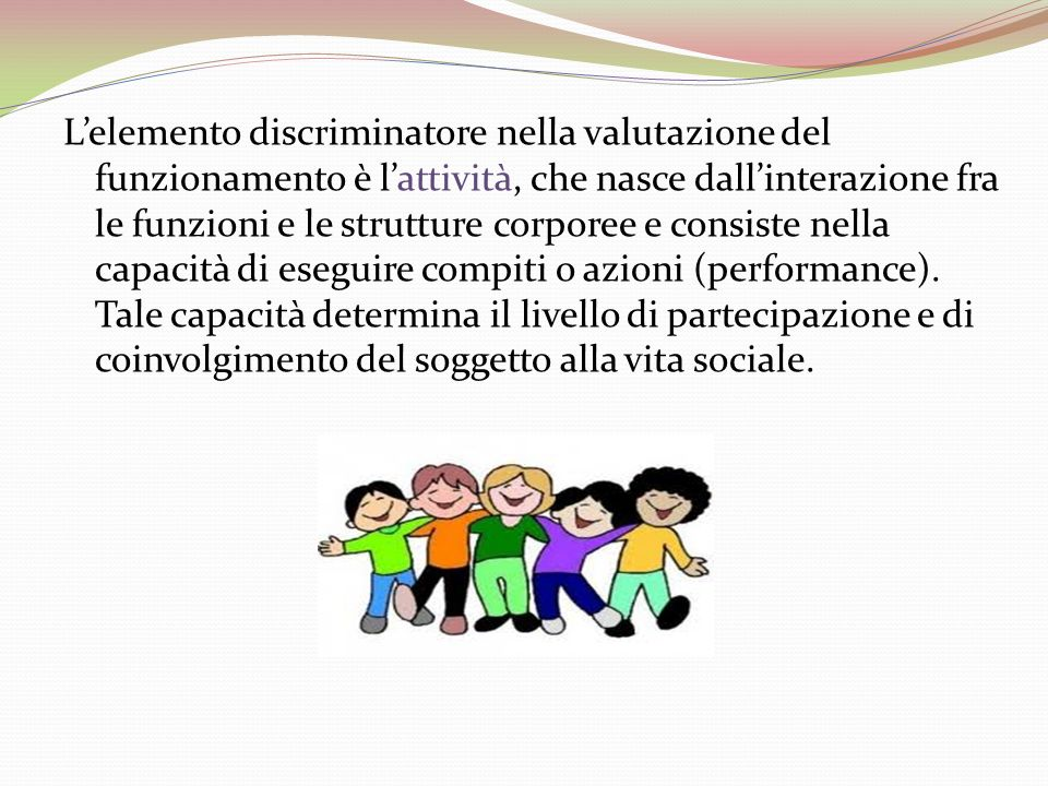 L'elemento discriminatore nella valutazione del funzionamento è l'attività, che nasce dall'interazione fra le funzioni e le strutture corporee e consiste nella capacità di eseguire compiti o azioni (performance).