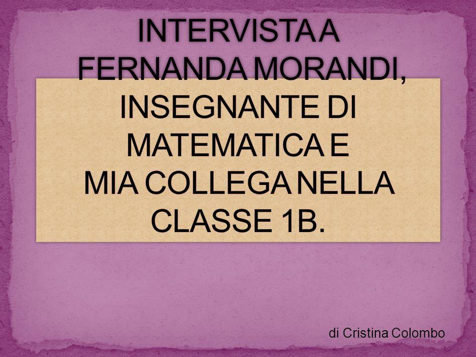 INTERVISTA A FERNANDA MORANDI, INSEGNANTE DI MATEMATICA E MIA COLLEGA NELLA CLASSE 1B.