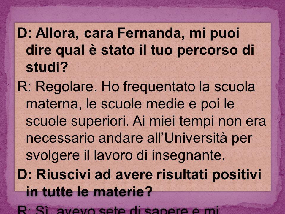 D: Allora, cara Fernanda, mi puoi dire qual è stato il tuo percorso di studi.