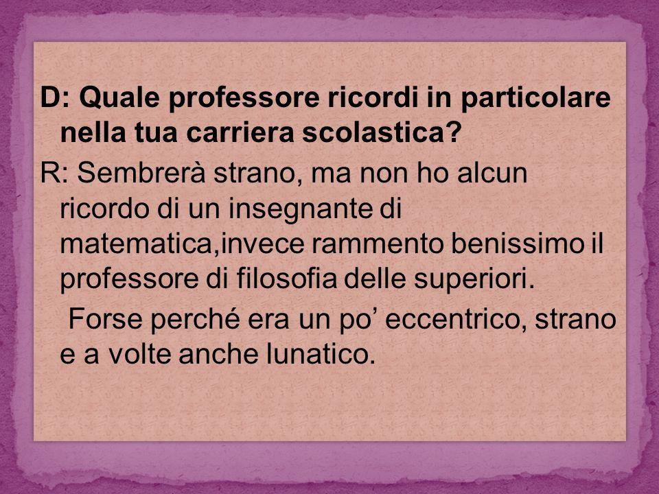 D: Quale professore ricordi in particolare nella tua carriera scolastica.