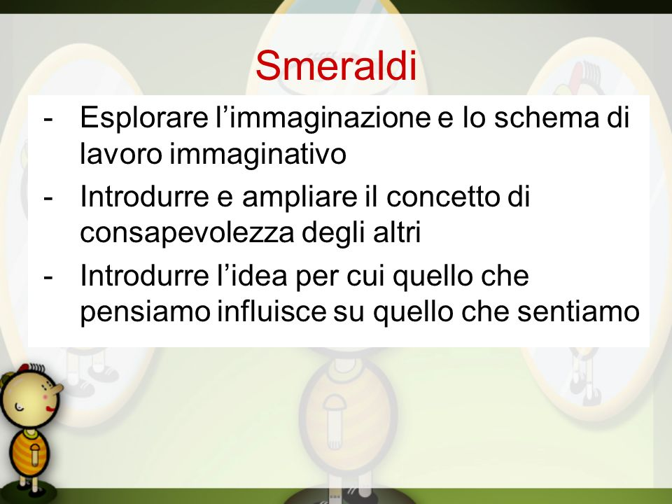 Smeraldi - Esplorare l'immaginazione e lo schema di lavoro immaginativo. - Introdurre e ampliare il concetto di consapevolezza degli altri.