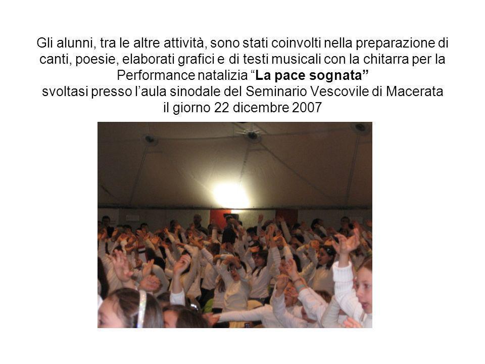 Gli alunni, tra le altre attività, sono stati coinvolti nella preparazione di canti, poesie, elaborati grafici e di testi musicali con la chitarra per la Performance natalizia La pace sognata svoltasi presso l'aula sinodale del Seminario Vescovile di Macerata il giorno 22 dicembre 2007
