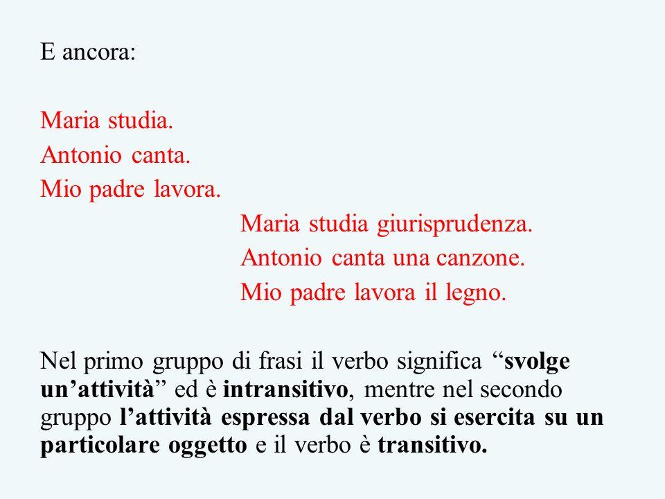 E ancora: Maria studia. Antonio canta. Mio padre lavora. Maria studia giurisprudenza. Antonio canta una canzone.