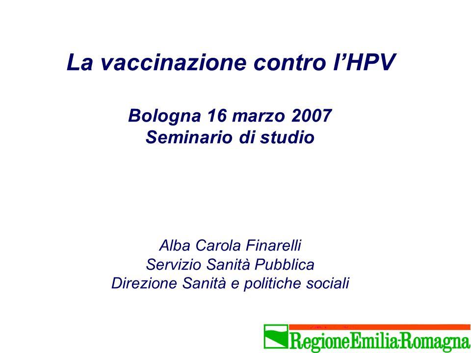 La vaccinazione contro l'HPV Bologna 16 marzo 2007 Seminario di studio Alba Carola Finarelli Servizio Sanità Pubblica Direzione Sanità e politiche sociali