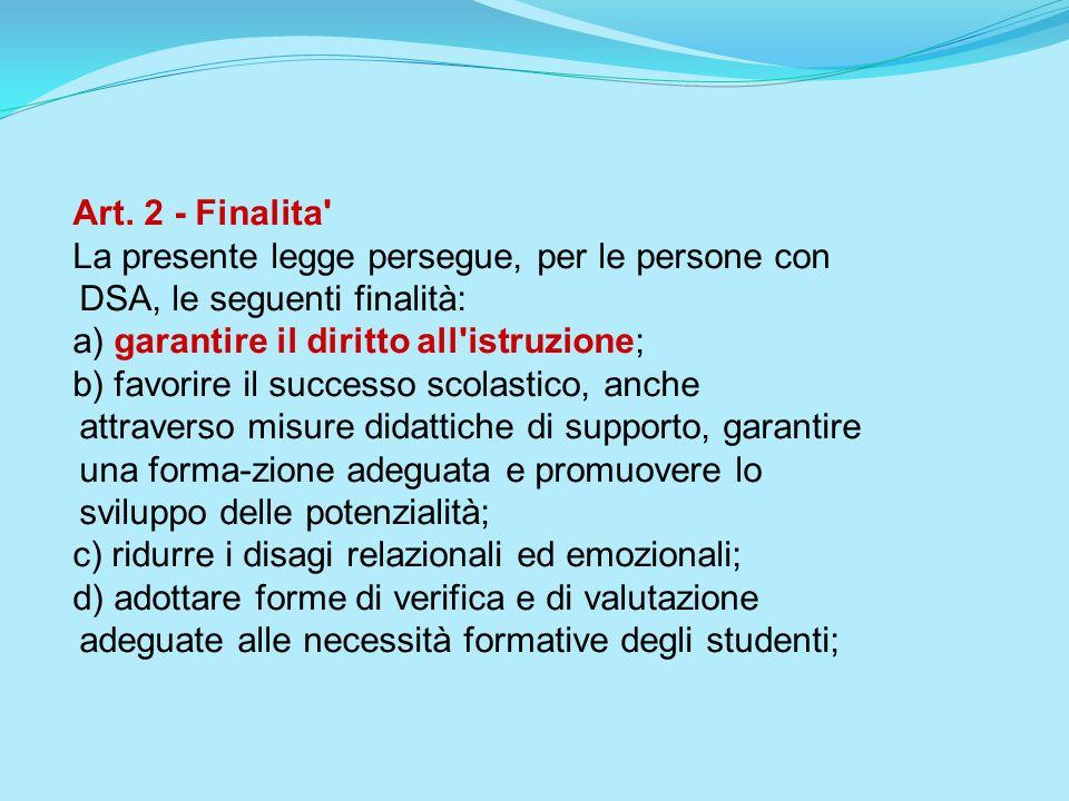 Art. 2 - Finalita La presente legge persegue, per le persone con DSA, le seguenti finalità: a) garantire il diritto all istruzione;
