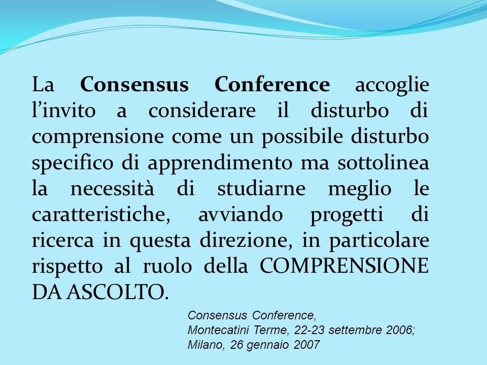 La Consensus Conference accoglie l'invito a considerare il disturbo di comprensione come un possibile disturbo specifico di apprendimento ma sottolinea la necessità di studiarne meglio le caratteristiche, avviando progetti di ricerca in questa direzione, in particolare rispetto al ruolo della COMPRENSIONE DA ASCOLTO.