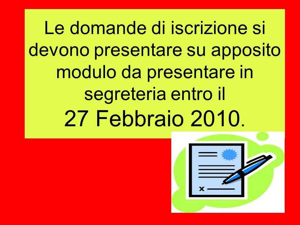 Le domande di iscrizione si devono presentare su apposito modulo da presentare in segreteria entro il 27 Febbraio 2010.