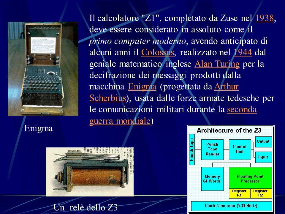 Il calcolatore Z1 , completato da Zuse nel 1938, deve essere considerato in assoluto come il primo computer moderno, avendo anticipato di alcuni anni il Colossus, realizzato nel 1944 dal geniale matematico inglese Alan Turing per la decifrazione dei messaggi prodotti dalla macchina Enigma (progettata da Arthur Scherbius), usata dalle forze armate tedesche per le comunicazioni militari durante la seconda guerra mondiale)