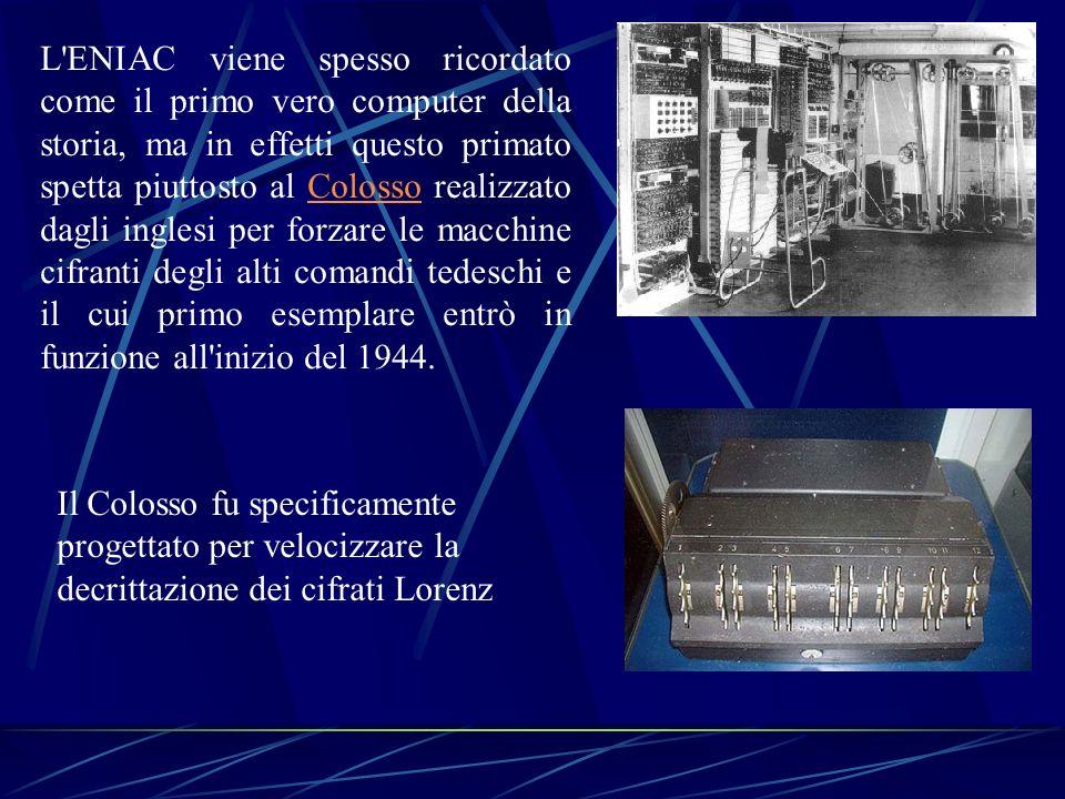L ENIAC viene spesso ricordato come il primo vero computer della storia, ma in effetti questo primato spetta piuttosto al Colosso realizzato dagli inglesi per forzare le macchine cifranti degli alti comandi tedeschi e il cui primo esemplare entrò in funzione all inizio del 1944.