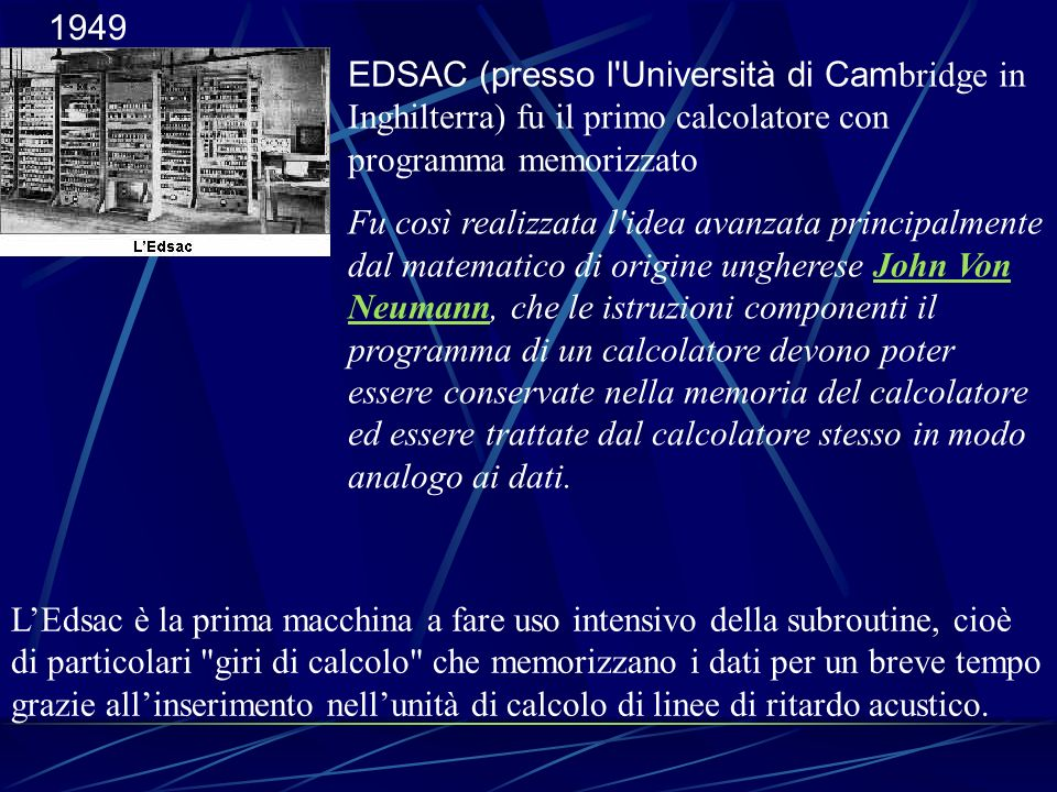 1949 EDSAC (presso l Università di Cambridge in Inghilterra) fu il primo calcolatore con programma memorizzato.
