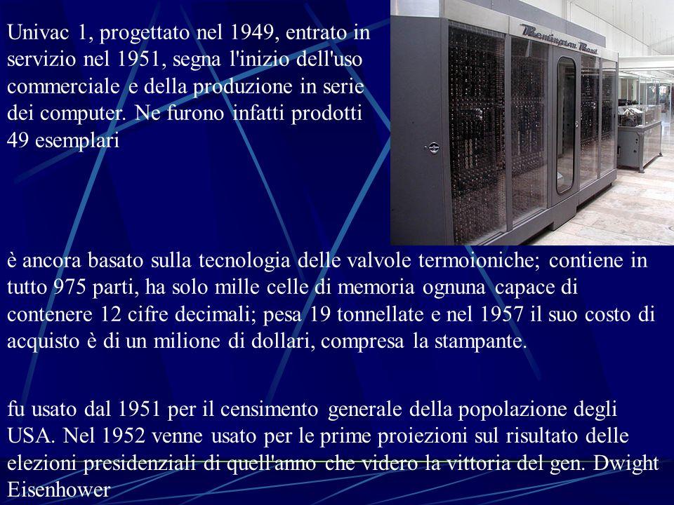 Univac 1, progettato nel 1949, entrato in servizio nel 1951, segna l inizio dell uso commerciale e della produzione in serie dei computer. Ne furono infatti prodotti 49 esemplari