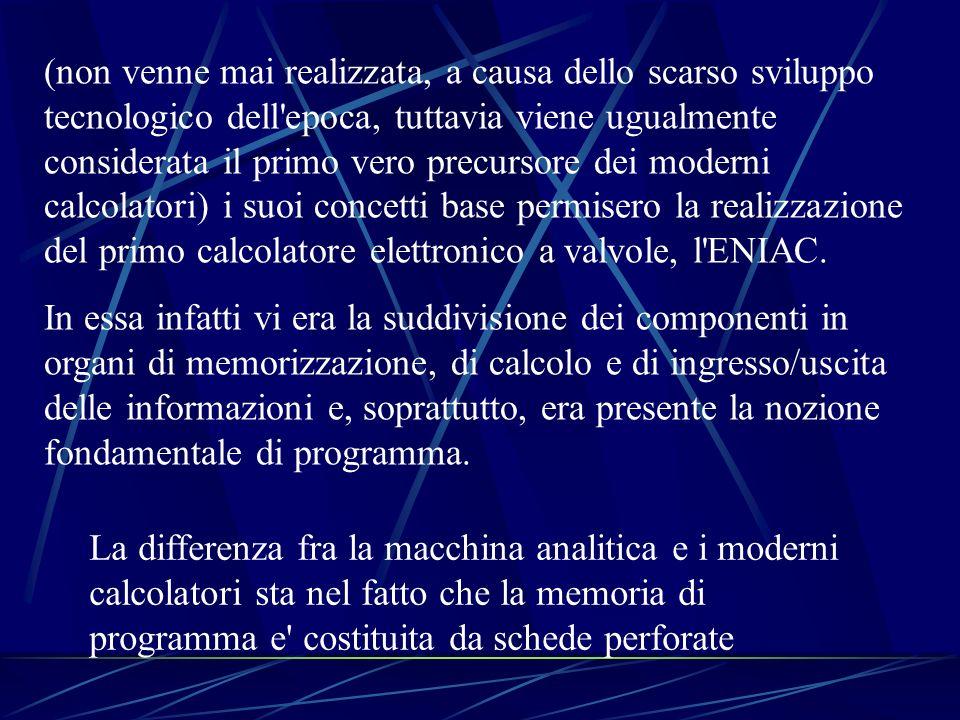 (non venne mai realizzata, a causa dello scarso sviluppo tecnologico dell epoca, tuttavia viene ugualmente considerata il primo vero precursore dei moderni calcolatori) i suoi concetti base permisero la realizzazione del primo calcolatore elettronico a valvole, l ENIAC.