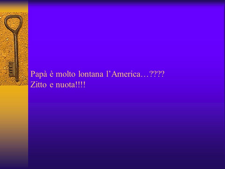 Papà è molto lontana l'America… Zitto e nuota!!!!