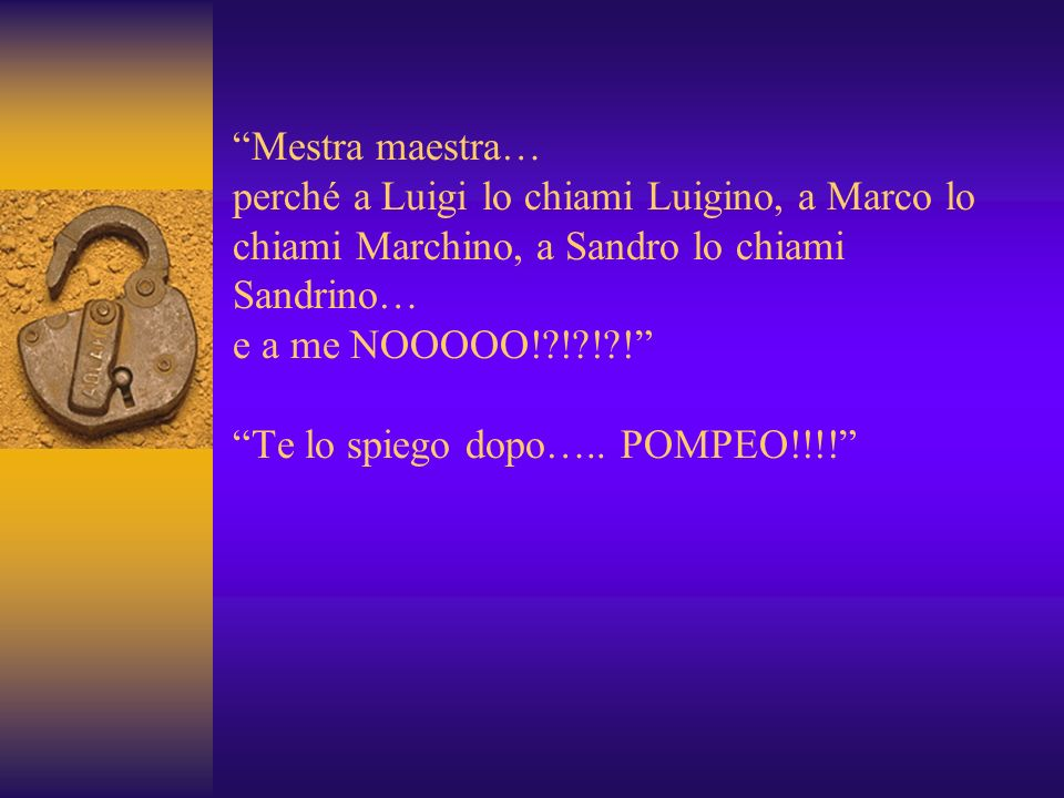 Mestra maestra… perché a Luigi lo chiami Luigino, a Marco lo chiami Marchino, a Sandro lo chiami Sandrino… e a me NOOOOO! ! ! ! Te lo spiego dopo…..