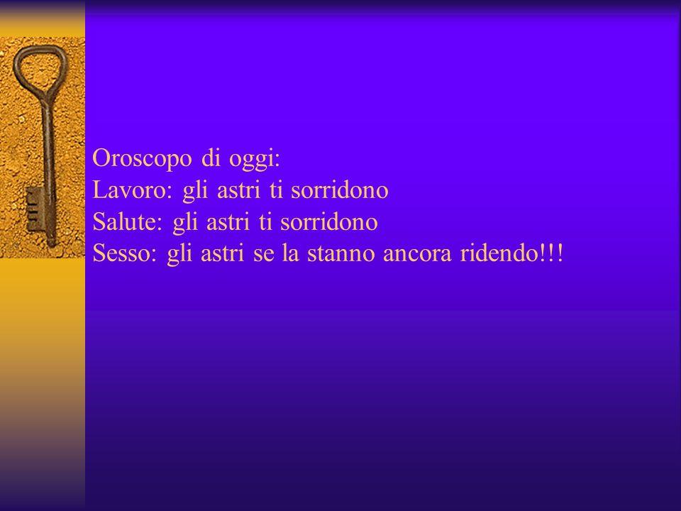 Oroscopo di oggi: Lavoro: gli astri ti sorridono Salute: gli astri ti sorridono Sesso: gli astri se la stanno ancora ridendo!!!