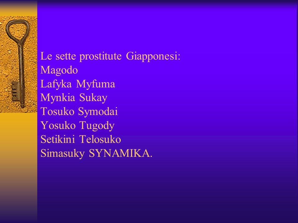 Le sette prostitute Giapponesi: Magodo Lafyka Myfuma Mynkia Sukay Tosuko Symodai Yosuko Tugody Setikini Telosuko Simasuky SYNAMIKA.