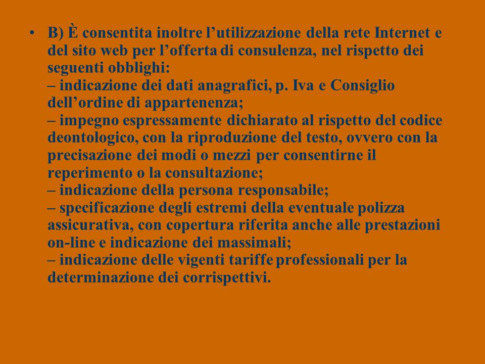 B) È consentita inoltre l'utilizzazione della rete Internet e del sito web per l'offerta di consulenza, nel rispetto dei seguenti obblighi: – indicazione dei dati anagrafici, p.