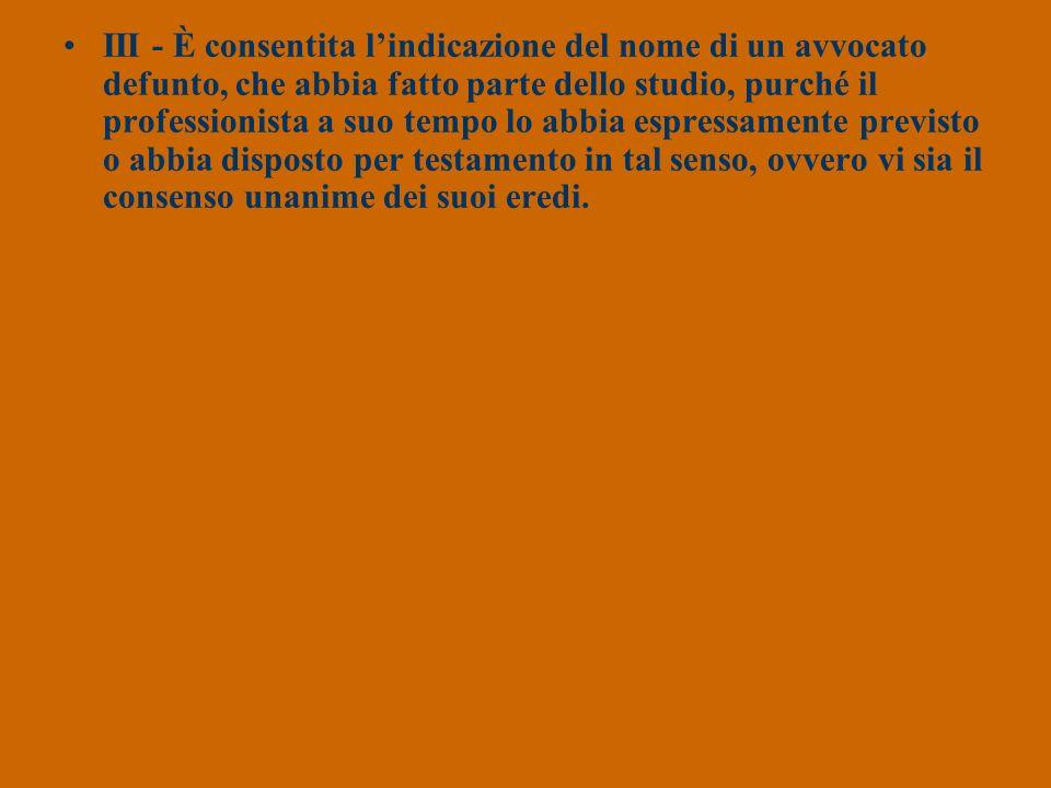 III - È consentita l'indicazione del nome di un avvocato defunto, che abbia fatto parte dello studio, purché il professionista a suo tempo lo abbia espressamente previsto o abbia disposto per testamento in tal senso, ovvero vi sia il consenso unanime dei suoi eredi.