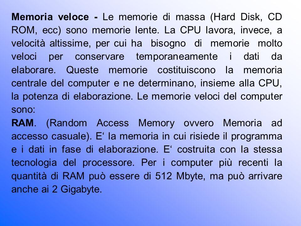 Memoria veloce - Le memorie di massa (Hard Disk, CD ROM, ecc) sono memorie lente. La CPU lavora, invece, a velocità altissime, per cui ha bisogno di memorie molto veloci per conservare temporaneamente i dati da elaborare. Queste memorie costituiscono la memoria centrale del computer e ne determinano, insieme alla CPU, la potenza di elaborazione. Le memorie veloci del computer sono: