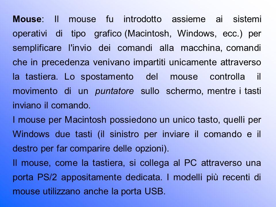 Mouse: Il mouse fu introdotto assieme ai sistemi operativi di tipo grafico (Macintosh, Windows, ecc.) per semplificare l invio dei comandi alla macchina, comandi che in precedenza venivano impartiti unicamente attraverso la tastiera. Lo spostamento del mouse controlla il movimento di un puntatore sullo schermo, mentre i tasti inviano il comando.