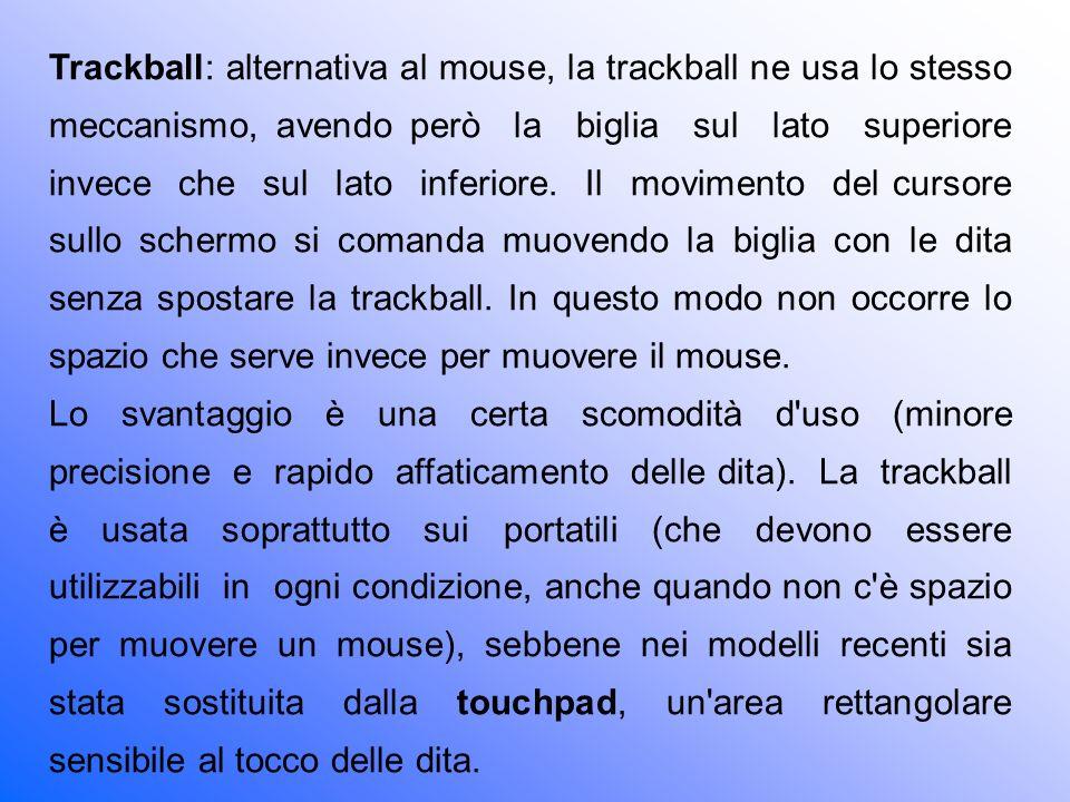 Trackball: alternativa al mouse, la trackball ne usa lo stesso meccanismo, avendo però la biglia sul lato superiore invece che sul lato inferiore. Il movimento del cursore sullo schermo si comanda muovendo la biglia con le dita senza spostare la trackball. In questo modo non occorre lo spazio che serve invece per muovere il mouse.