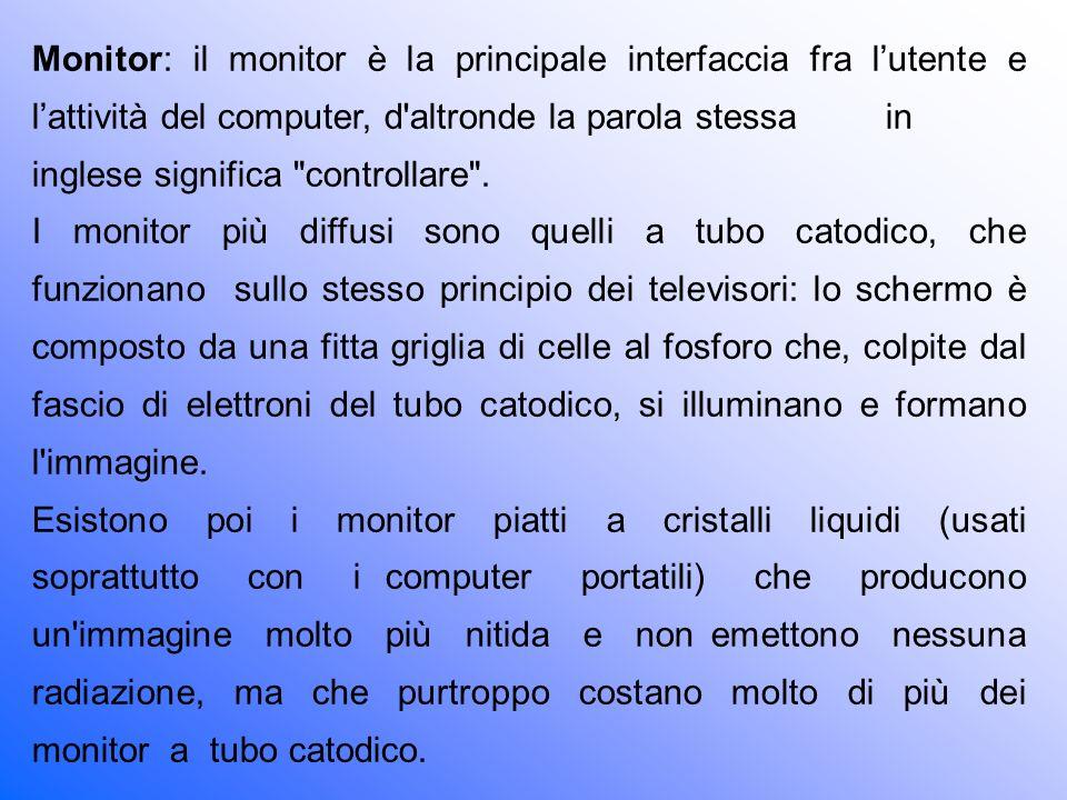 Monitor: il monitor è la principale interfaccia fra l'utente e l'attività del computer, d altronde la parola stessa in inglese significa controllare .