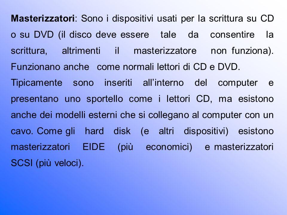 Masterizzatori: Sono i dispositivi usati per la scrittura su CD o su DVD (il disco deve essere tale da consentire la scrittura, altrimenti il masterizzatore non funziona). Funzionano anche come normali lettori di CD e DVD.