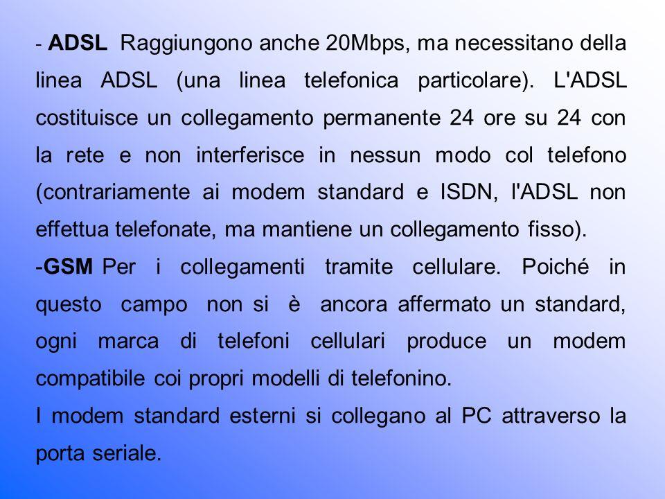 - ADSL Raggiungono anche 20Mbps, ma necessitano della linea ADSL (una linea telefonica particolare). L ADSL costituisce un collegamento permanente 24 ore su 24 con la rete e non interferisce in nessun modo col telefono (contrariamente ai modem standard e ISDN, l ADSL non effettua telefonate, ma mantiene un collegamento fisso).